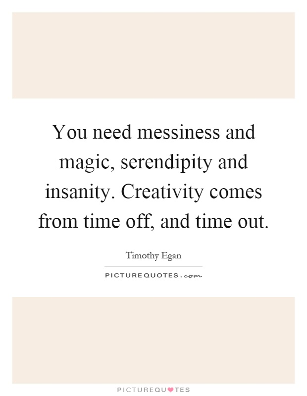 You need messiness and magic, serendipity and insanity. Creativity comes from time off, and time out Picture Quote #1