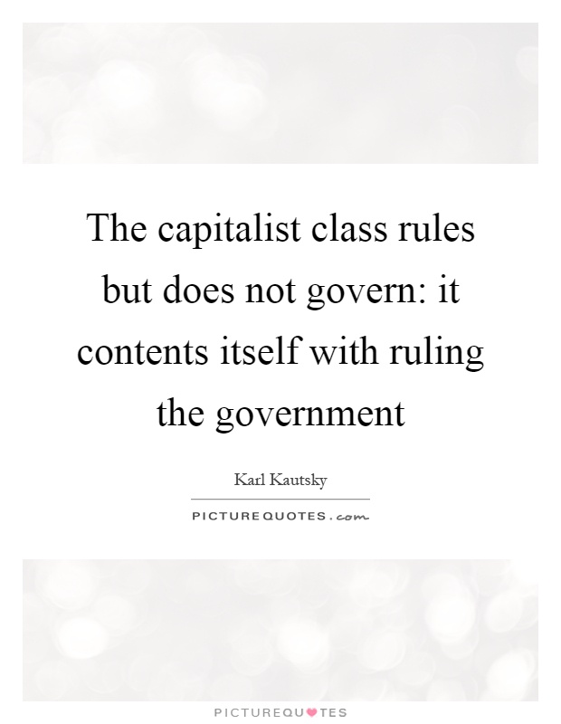 The capitalist class rules but does not govern: it contents itself with ruling the government Picture Quote #1