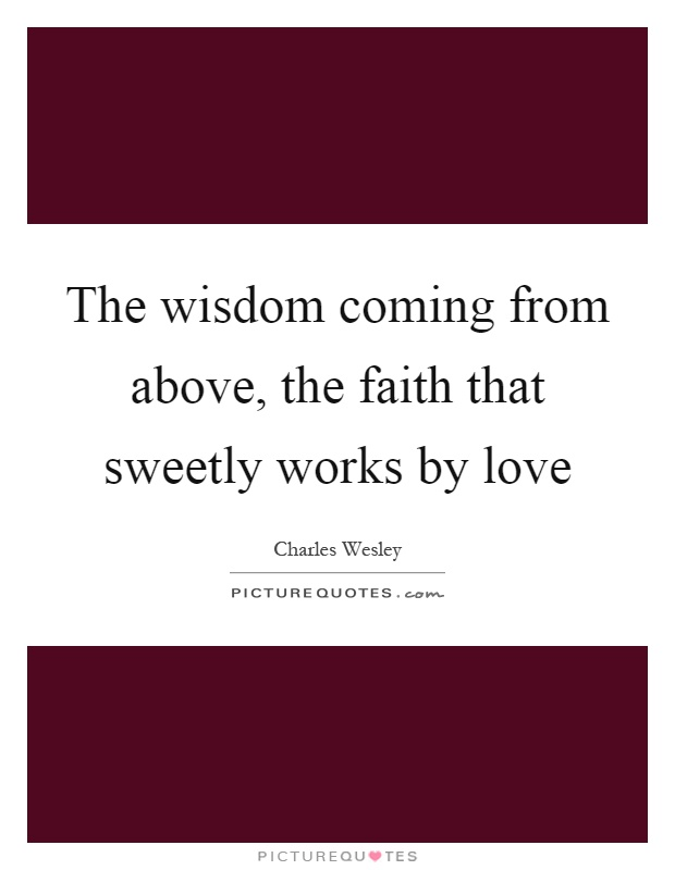 The wisdom coming from above, the faith that sweetly works by love Picture Quote #1
