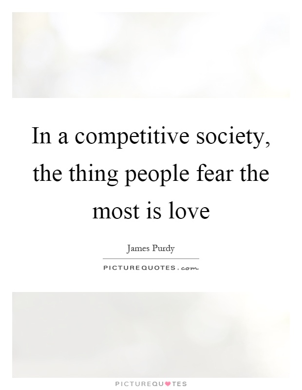 In a competitive society, the thing people fear the most is love Picture Quote #1