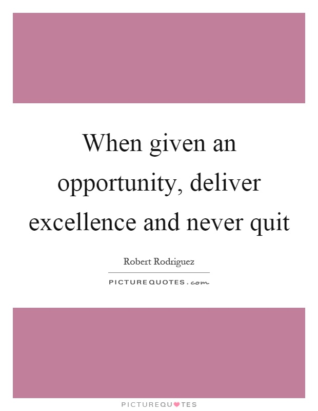 When given an opportunity, deliver excellence and never quit Picture Quote #1