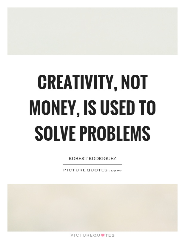Creativity, not money, is used to solve problems Picture Quote #1