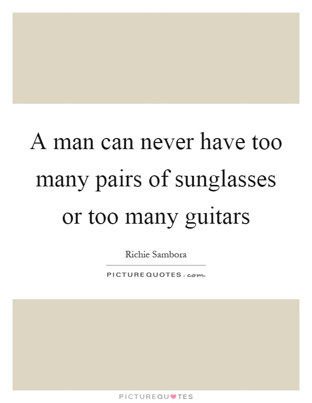 A man can never have too many pairs of sunglasses or too many guitars Picture Quote #1