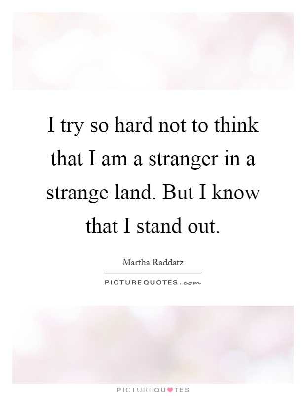 I try so hard not to think that I am a stranger in a strange land. But I know that I stand out Picture Quote #1