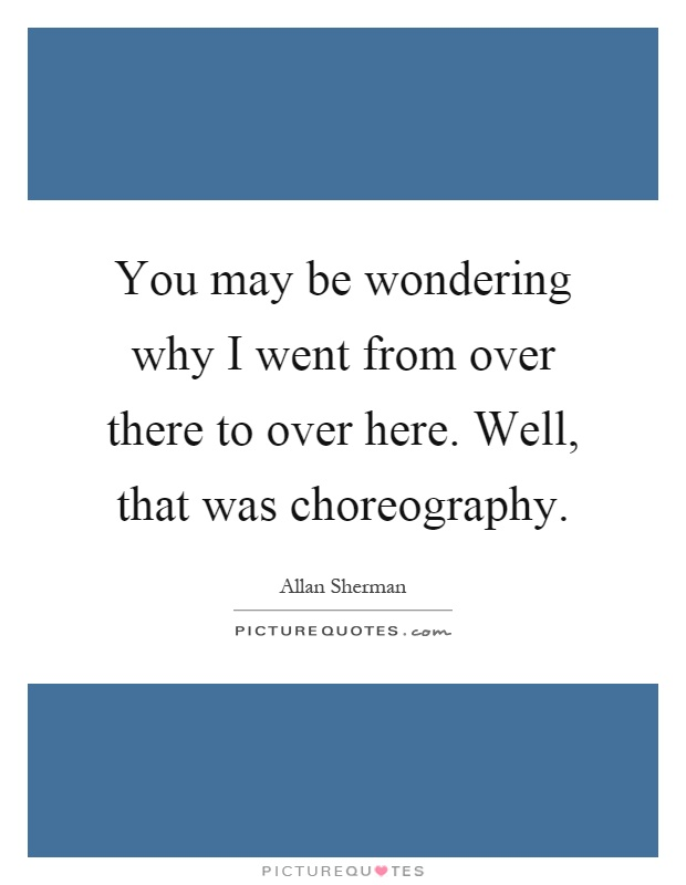 You may be wondering why I went from over there to over here. Well, that was choreography Picture Quote #1