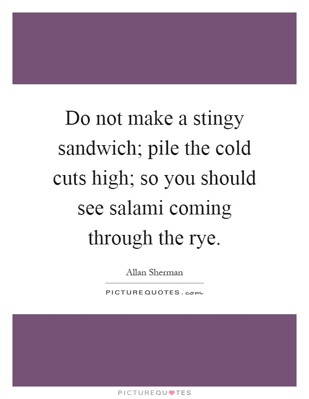 Do not make a stingy sandwich; pile the cold cuts high; so you should see salami coming through the rye Picture Quote #1