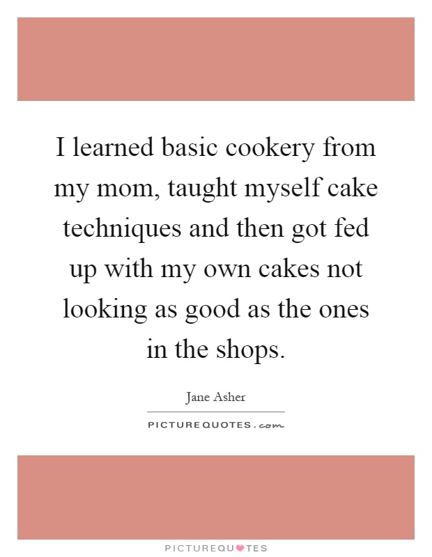 I learned basic cookery from my mom, taught myself cake techniques and then got fed up with my own cakes not looking as good as the ones in the shops Picture Quote #1