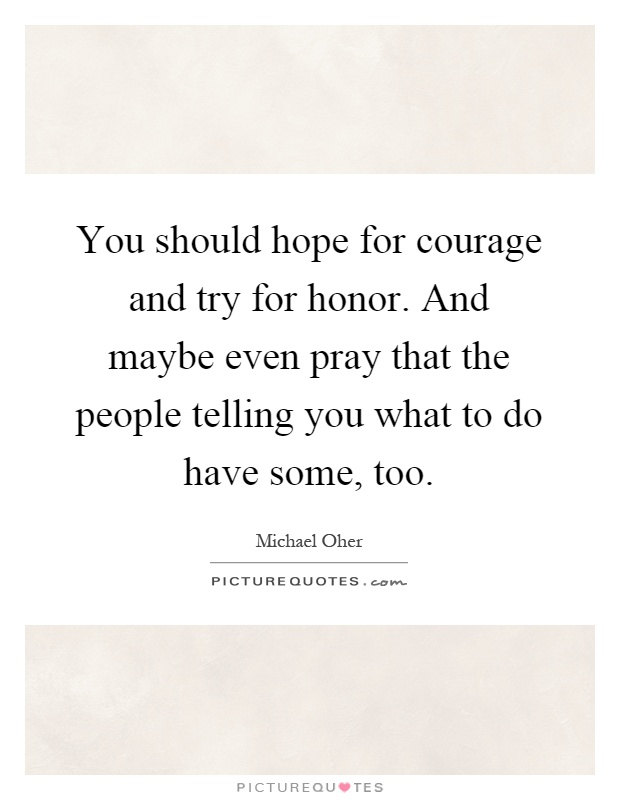 You should hope for courage and try for honor. And maybe even pray that the people telling you what to do have some, too Picture Quote #1