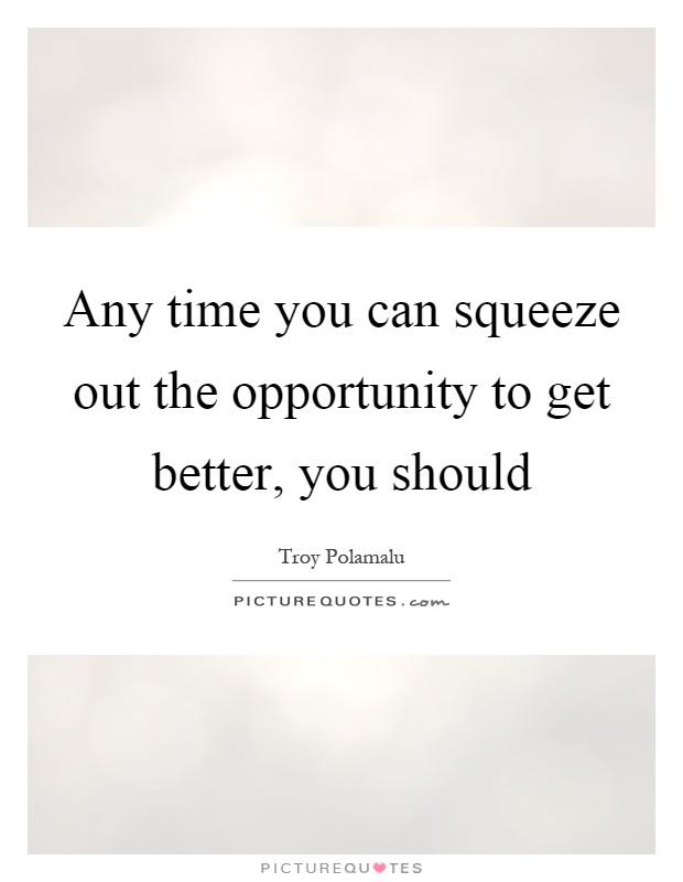 Any time you can squeeze out the opportunity to get better, you should Picture Quote #1