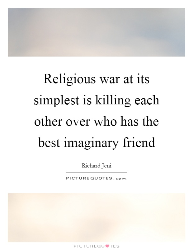 Religious war at its simplest is killing each other over who has the best imaginary friend Picture Quote #1