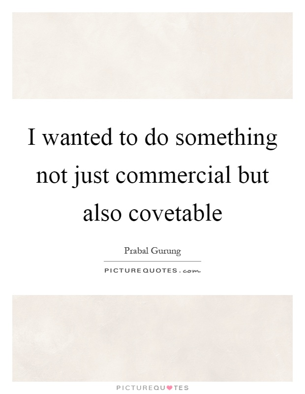 I wanted to do something not just commercial but also covetable Picture Quote #1
