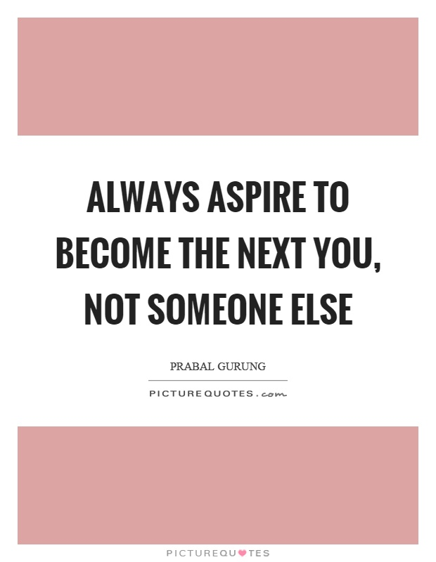 Always aspire to become the next you, not someone else Picture Quote #1