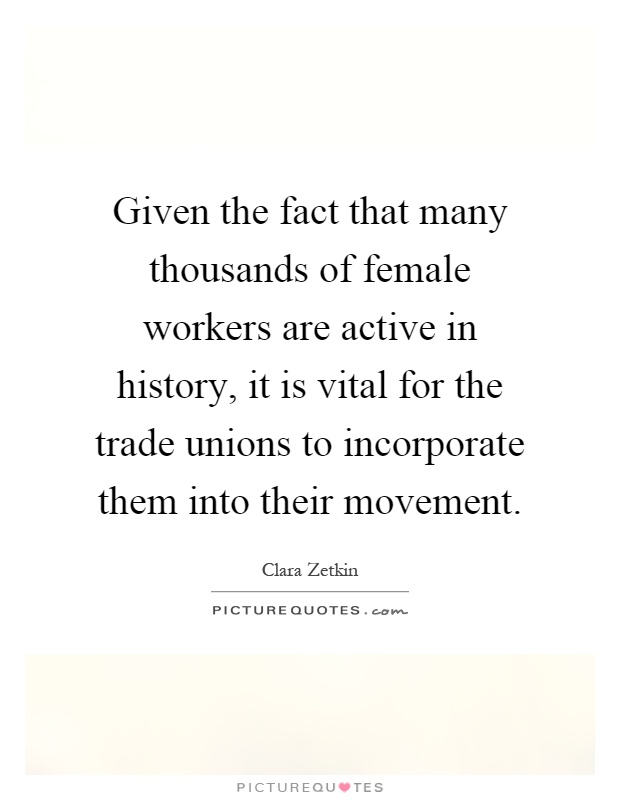 Given the fact that many thousands of female workers are active in history, it is vital for the trade unions to incorporate them into their movement Picture Quote #1