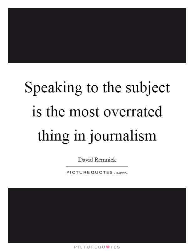 Speaking to the subject is the most overrated thing in journalism Picture Quote #1
