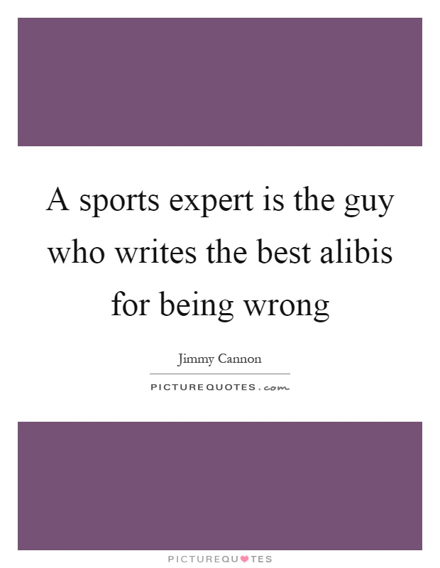 A sports expert is the guy who writes the best alibis for being wrong Picture Quote #1