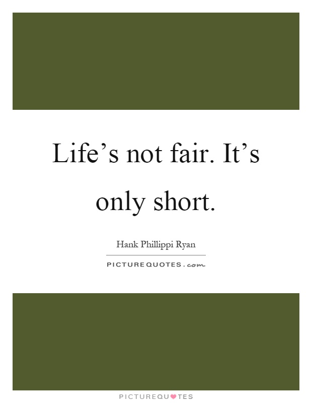 Life\'s not fair. It\'s only short | Picture Quotes