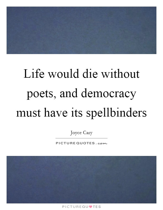 Life would die without poets, and democracy must have its spellbinders Picture Quote #1