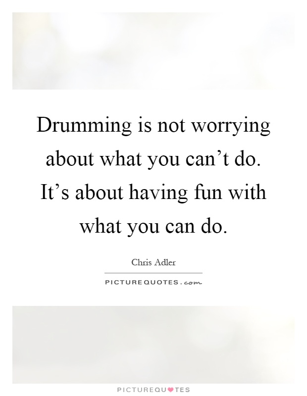 Drumming is not worrying about what you can't do. It's about having fun with what you can do Picture Quote #1