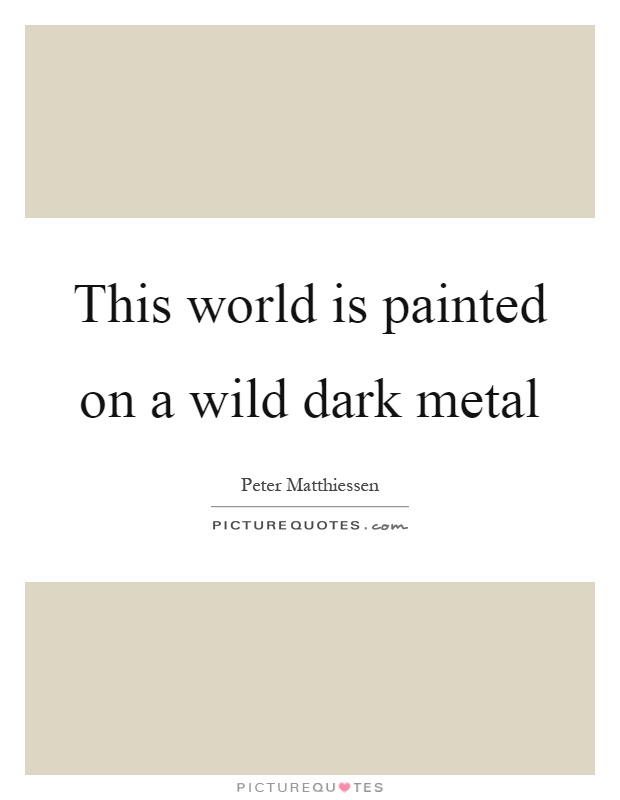 This world is painted on a wild dark metal Picture Quote #1