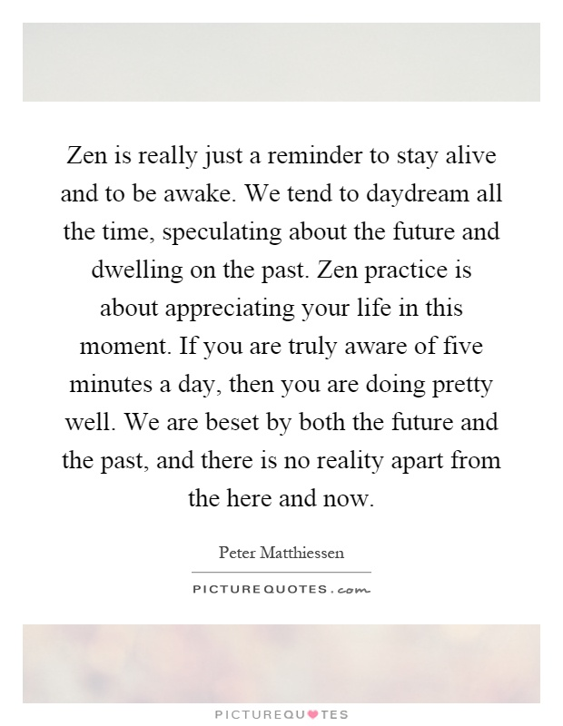 Zen is really just a reminder to stay alive and to be awake. We tend to daydream all the time, speculating about the future and dwelling on the past. Zen practice is about appreciating your life in this moment. If you are truly aware of five minutes a day, then you are doing pretty well. We are beset by both the future and the past, and there is no reality apart from the here and now Picture Quote #1