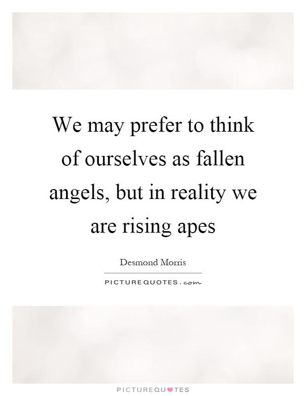 We may prefer to think of ourselves as fallen angels, but in reality we are rising apes Picture Quote #1