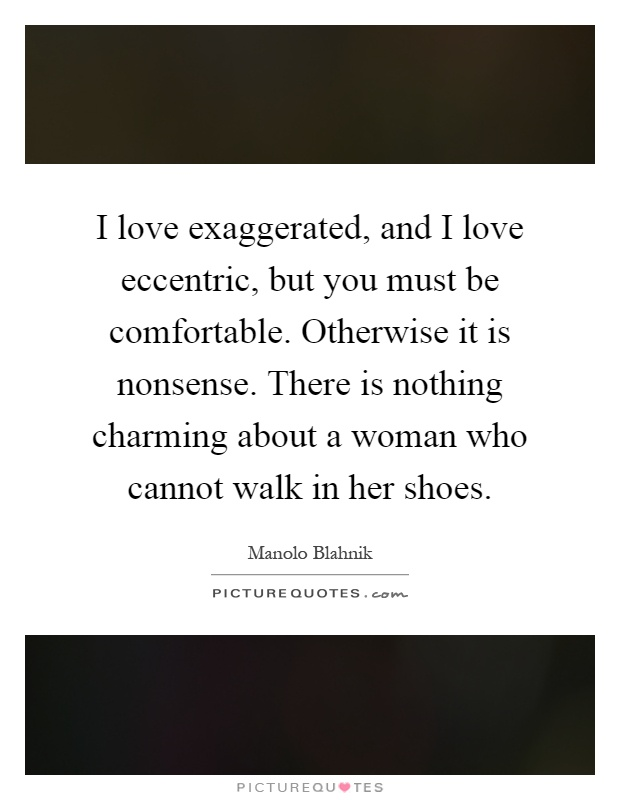 I love exaggerated, and I love eccentric, but you must be comfortable. Otherwise it is nonsense. There is nothing charming about a woman who cannot walk in her shoes Picture Quote #1