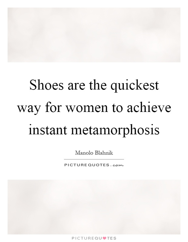 Shoes are the quickest way for women to achieve instant metamorphosis Picture Quote #1