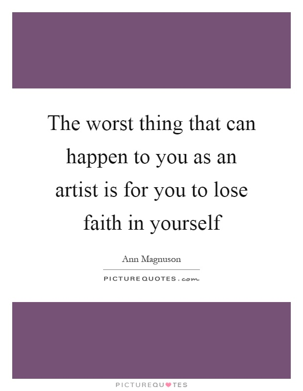 The worst thing that can happen to you as an artist is for you to lose faith in yourself Picture Quote #1