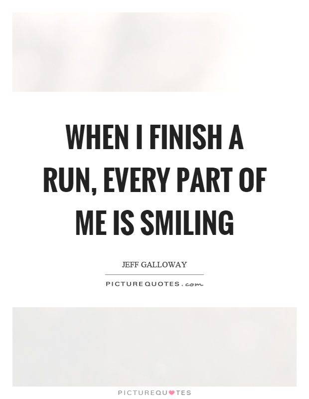 When I finish a run, every part of me is smiling Picture Quote #1