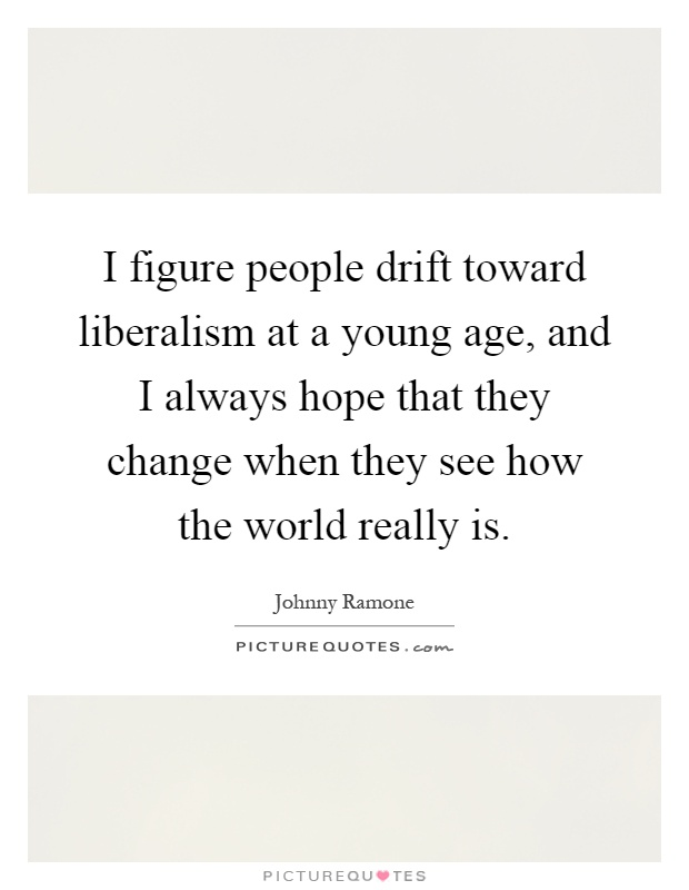 I figure people drift toward liberalism at a young age, and I always hope that they change when they see how the world really is Picture Quote #1