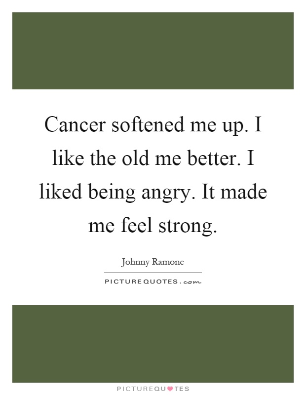 Cancer softened me up. I like the old me better. I liked being angry. It made me feel strong Picture Quote #1