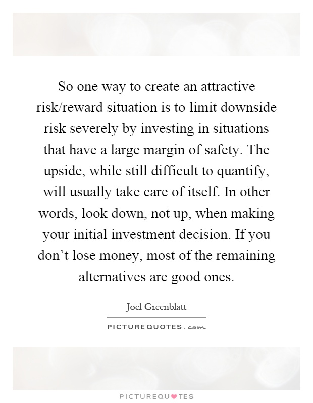 So one way to create an attractive risk/reward situation is to limit downside risk severely by investing in situations that have a large margin of safety. The upside, while still difficult to quantify, will usually take care of itself. In other words, look down, not up, when making your initial investment decision. If you don't lose money, most of the remaining alternatives are good ones Picture Quote #1