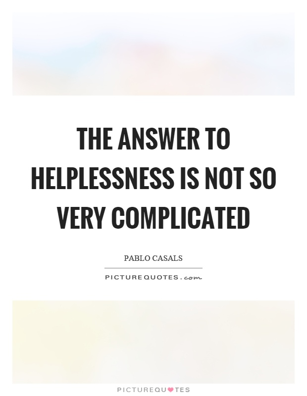 The answer to helplessness is not so very complicated Picture Quote #1