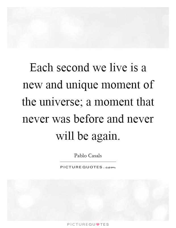 Each second we live is a new and unique moment of the universe; a moment that never was before and never will be again Picture Quote #1