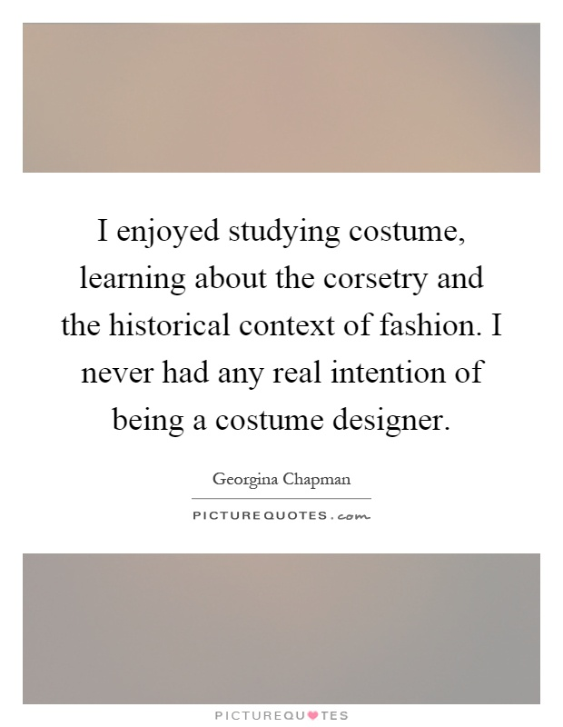 I enjoyed studying costume, learning about the corsetry and the historical context of fashion. I never had any real intention of being a costume designer Picture Quote #1