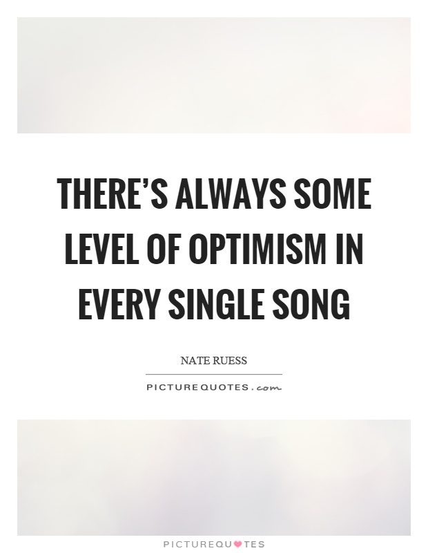 There's always some level of optimism in every single song Picture Quote #1