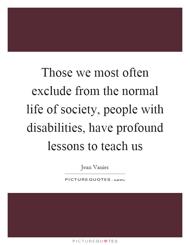 Those we most often exclude from the normal life of society, people with disabilities, have profound lessons to teach us Picture Quote #1