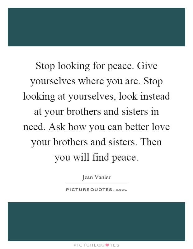 Stop looking for peace. Give yourselves where you are. Stop looking at yourselves, look instead at your brothers and sisters in need. Ask how you can better love your brothers and sisters. Then you will find peace Picture Quote #1