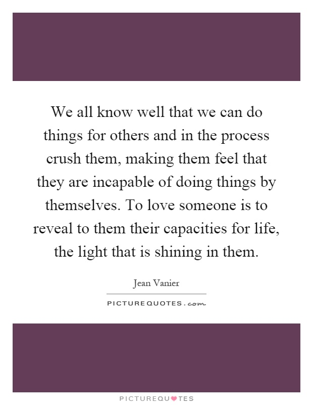 We all know well that we can do things for others and in the process crush them, making them feel that they are incapable of doing things by themselves. To love someone is to reveal to them their capacities for life, the light that is shining in them Picture Quote #1