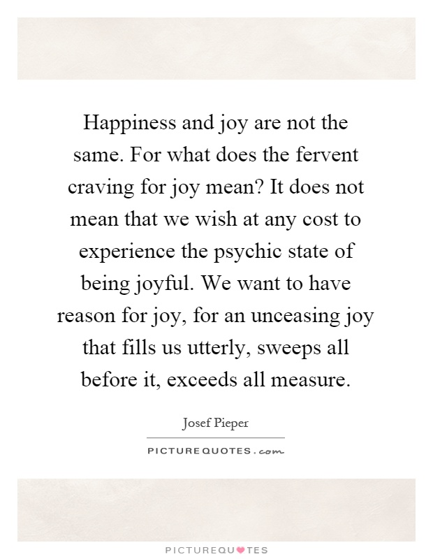 Happiness and joy are not the same. For what does the fervent craving for joy mean? It does not mean that we wish at any cost to experience the psychic state of being joyful. We want to have reason for joy, for an unceasing joy that fills us utterly, sweeps all before it, exceeds all measure Picture Quote #1