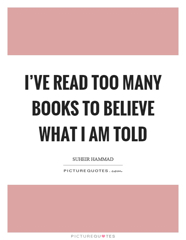 Ive read too many books to believe what I am told  Picture Quotes