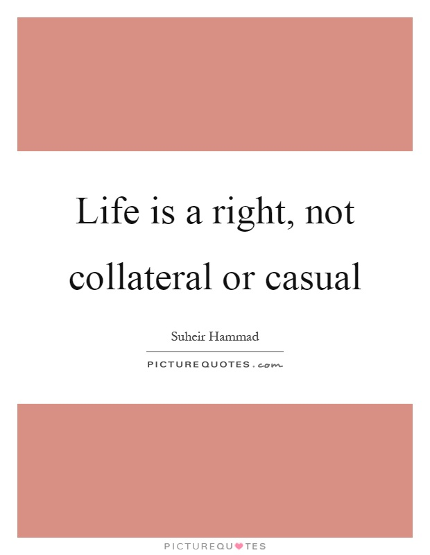 Life is a right, not collateral or casual Picture Quote #1