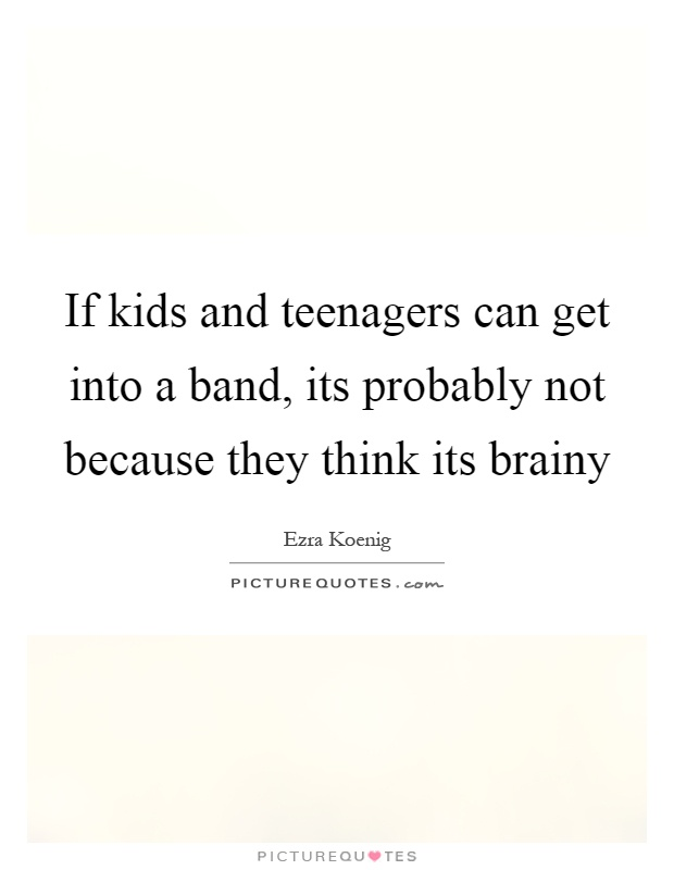 If kids and teenagers can get into a band, its probably not because they think its brainy Picture Quote #1