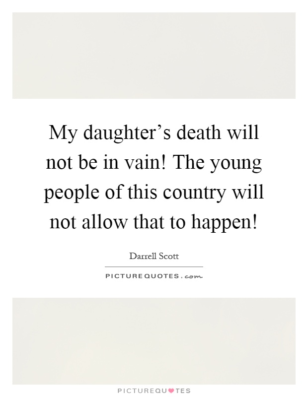My daughter's death will not be in vain! The young people of this country will not allow that to happen! Picture Quote #1