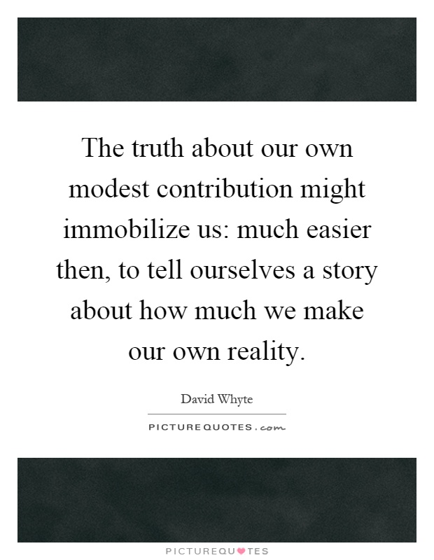 The truth about our own modest contribution might immobilize us: much easier then, to tell ourselves a story about how much we make our own reality Picture Quote #1