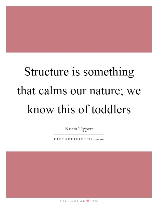 Structure is something that calms our nature; we know this of toddlers Picture Quote #1