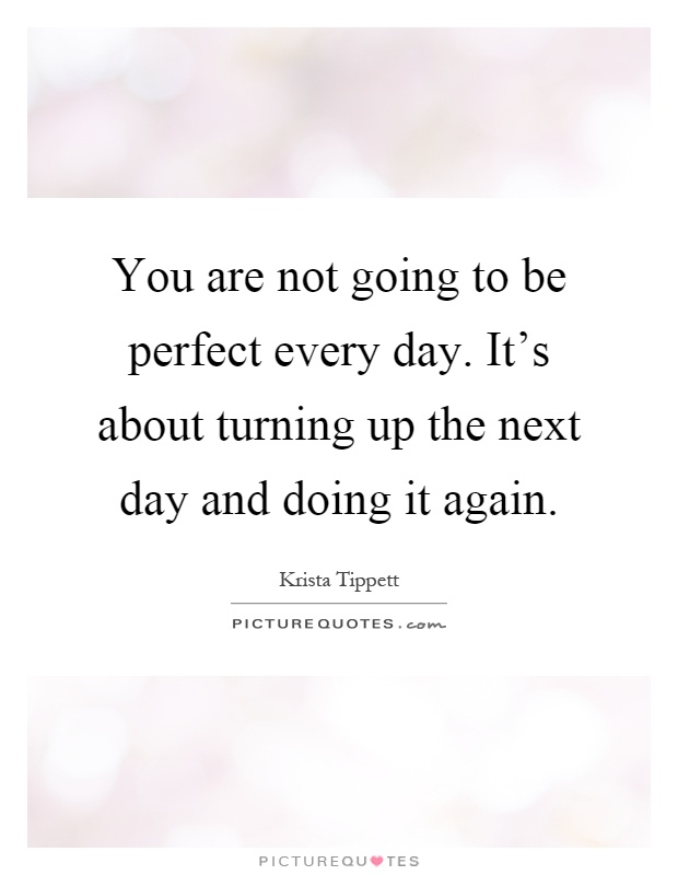 You are not going to be perfect every day. It's about turning up the next day and doing it again Picture Quote #1