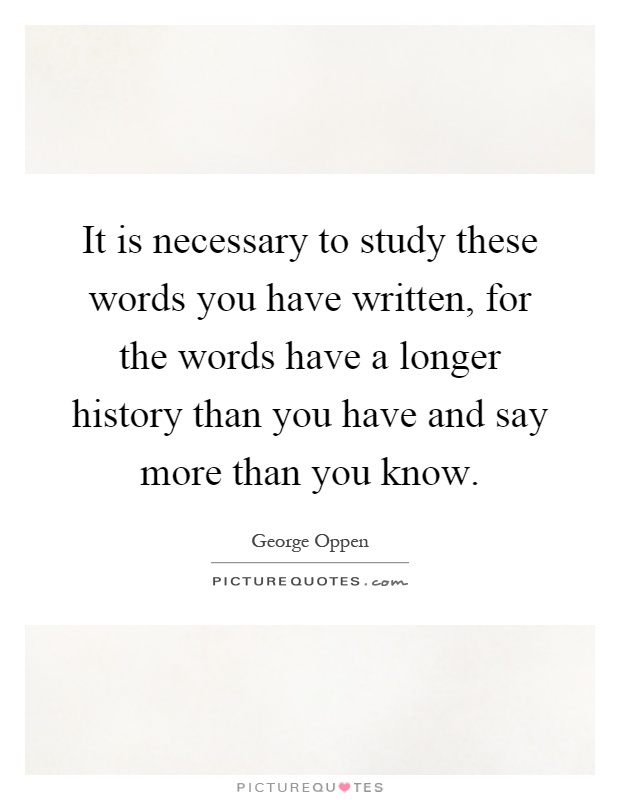 It is necessary to study these words you have written, for the words have a longer history than you have and say more than you know Picture Quote #1
