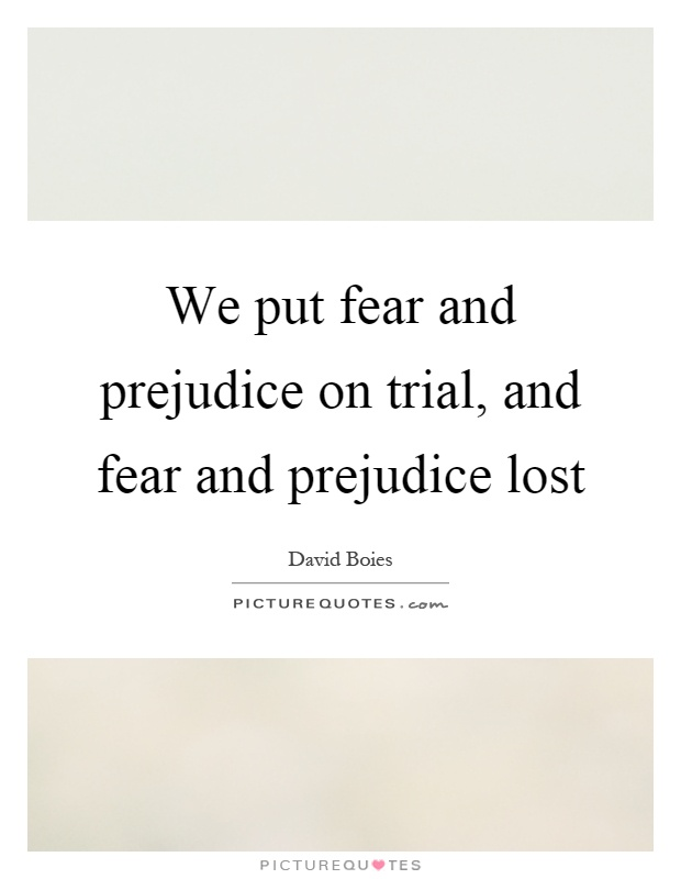We put fear and prejudice on trial, and fear and prejudice lost Picture Quote #1