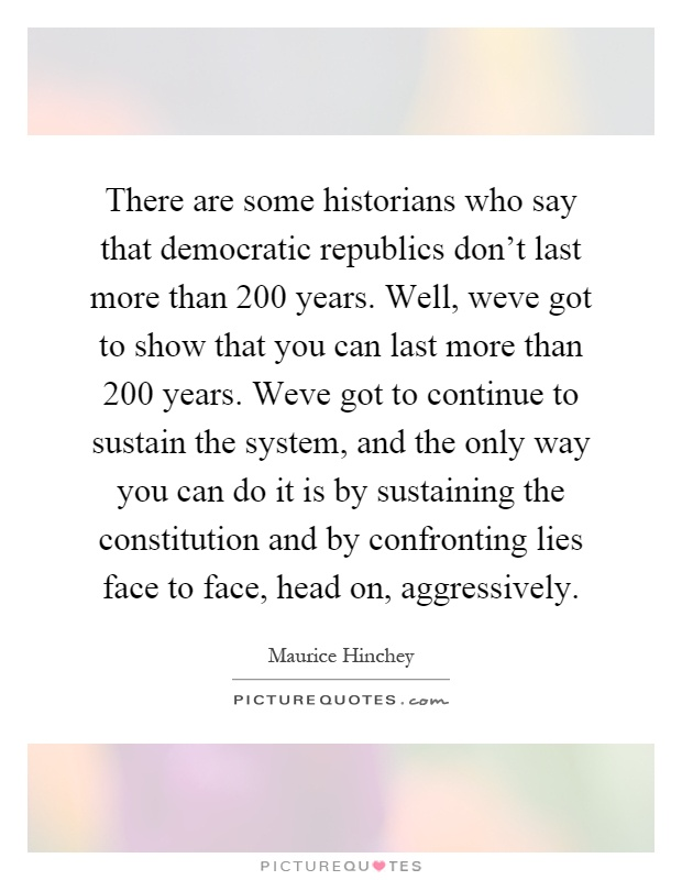There are some historians who say that democratic republics don't last more than 200 years. Well, weve got to show that you can last more than 200 years. Weve got to continue to sustain the system, and the only way you can do it is by sustaining the constitution and by confronting lies face to face, head on, aggressively Picture Quote #1